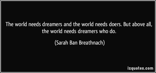 quote-the-world-needs-dreamers-and-the-world-needs-doers-but-above-all-the-world-needs-dreamers-who-do-sarah-ban-breathnach-23255